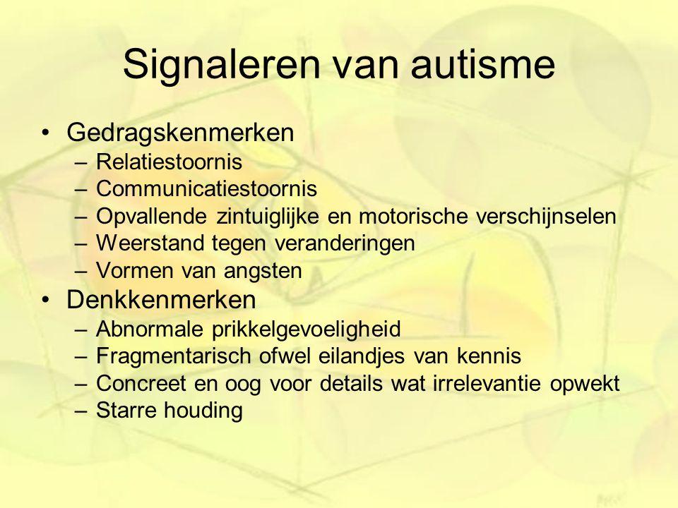 Signaleren van autisme Gedragskenmerken –Relatiestoornis –Communicatiestoornis –Opvallende zintuiglijke en motorische verschijnselen –Weerstand tegen