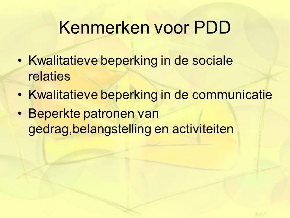 Kenmerken voor PDD Kwalitatieve beperking in de sociale relaties Kwalitatieve beperking in de communicatie Beperkte patronen van gedrag,belangstelling en activiteiten