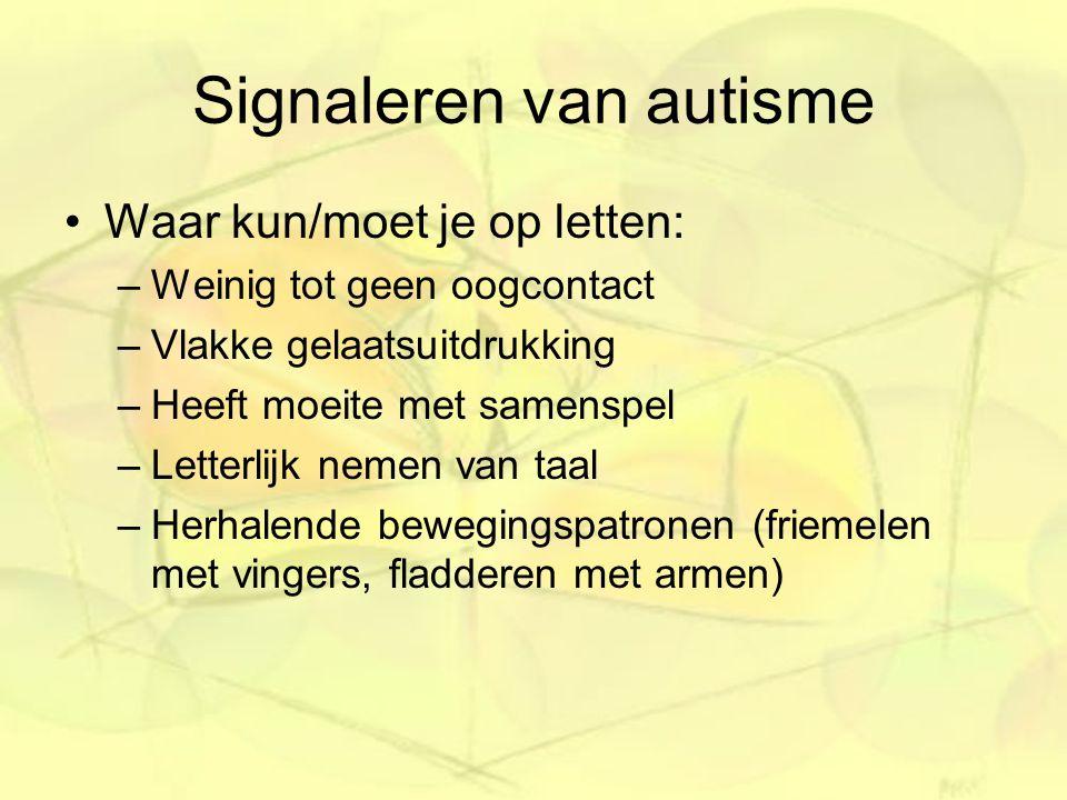 Signaleren van autisme Waar kun/moet je op letten: –Weinig tot geen oogcontact –Vlakke gelaatsuitdrukking –Heeft moeite met samenspel –Letterlijk nemen van taal –Herhalende bewegingspatronen (friemelen met vingers, fladderen met armen)
