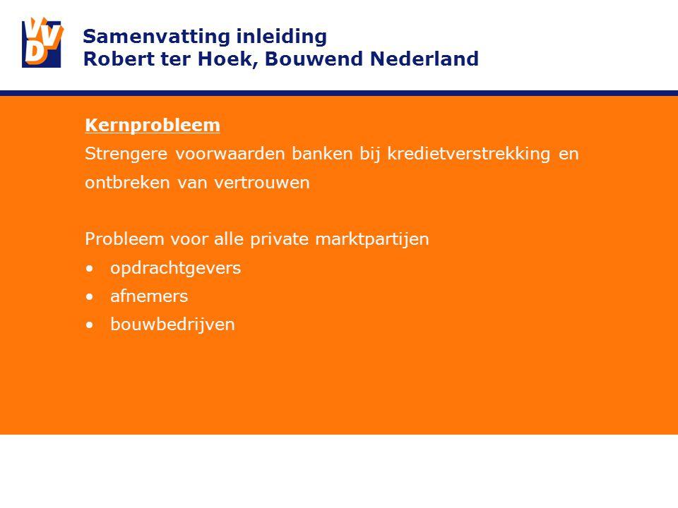 Samenvatting inleiding Robert ter Hoek, Bouwend Nederland Kernprobleem Strengere voorwaarden banken bij kredietverstrekking en ontbreken van vertrouwen Probleem voor alle private marktpartijen opdrachtgevers afnemers bouwbedrijven