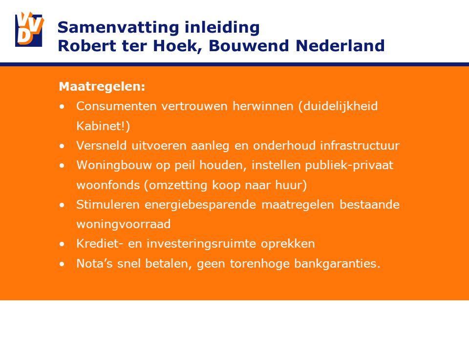 Samenvatting inleiding Robert ter Hoek, Bouwend Nederland Maatregelen: Consumenten vertrouwen herwinnen (duidelijkheid Kabinet!) Versneld uitvoeren aanleg en onderhoud infrastructuur Woningbouw op peil houden, instellen publiek-privaat woonfonds (omzetting koop naar huur) Stimuleren energiebesparende maatregelen bestaande woningvoorraad Krediet- en investeringsruimte oprekken Nota's snel betalen, geen torenhoge bankgaranties.