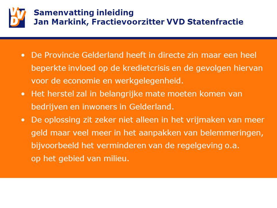 Samenvatting inleiding Jan Markink, Fractievoorzitter VVD Statenfractie De Provincie Gelderland heeft in directe zin maar een heel beperkte invloed op de kredietcrisis en de gevolgen hiervan voor de economie en werkgelegenheid.