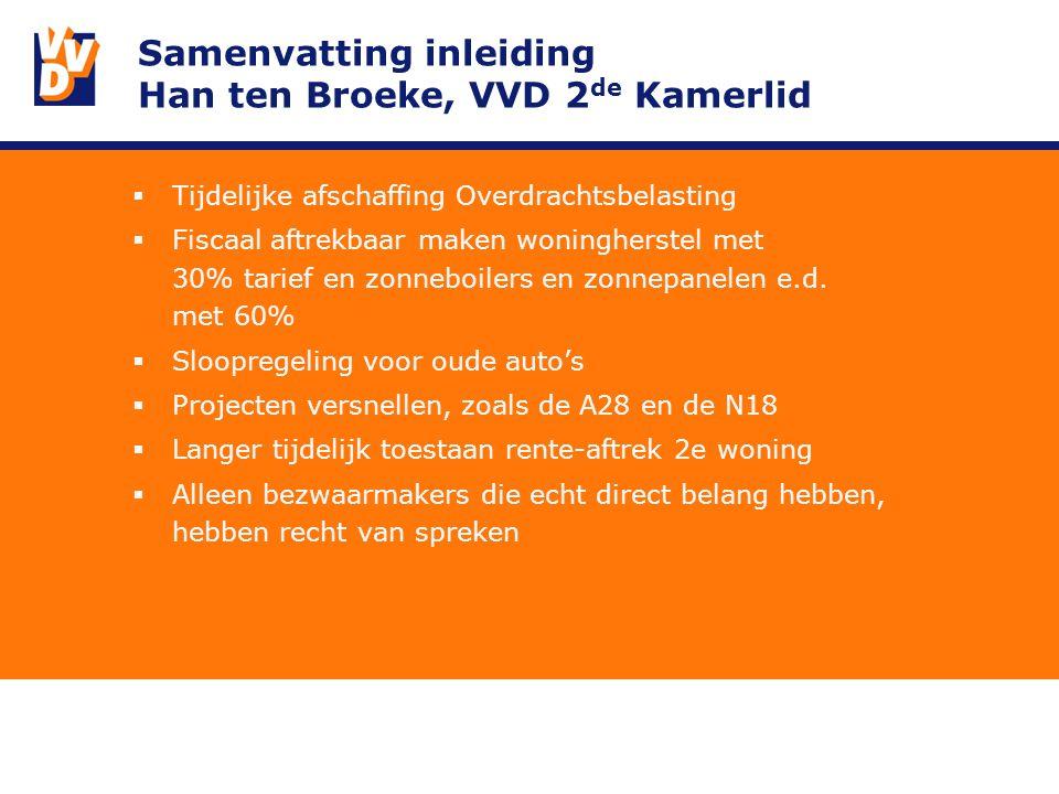 Samenvatting inleiding Han ten Broeke, VVD 2 de Kamerlid  Tijdelijke afschaffing Overdrachtsbelasting  Fiscaal aftrekbaar maken woningherstel met 30% tarief en zonneboilers en zonnepanelen e.d.
