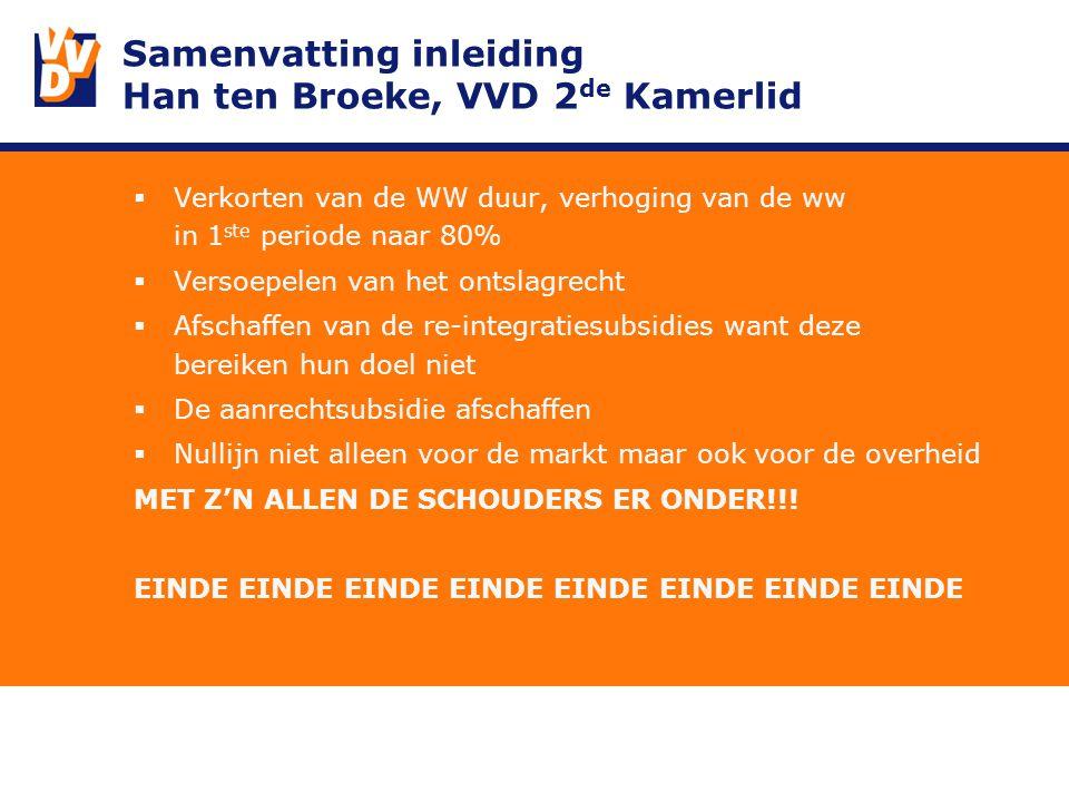 Samenvatting inleiding Han ten Broeke, VVD 2 de Kamerlid  Verkorten van de WW duur, verhoging van de ww in 1 ste periode naar 80%  Versoepelen van het ontslagrecht  Afschaffen van de re-integratiesubsidies want deze bereiken hun doel niet  De aanrechtsubsidie afschaffen  Nullijn niet alleen voor de markt maar ook voor de overheid MET Z'N ALLEN DE SCHOUDERS ER ONDER!!.