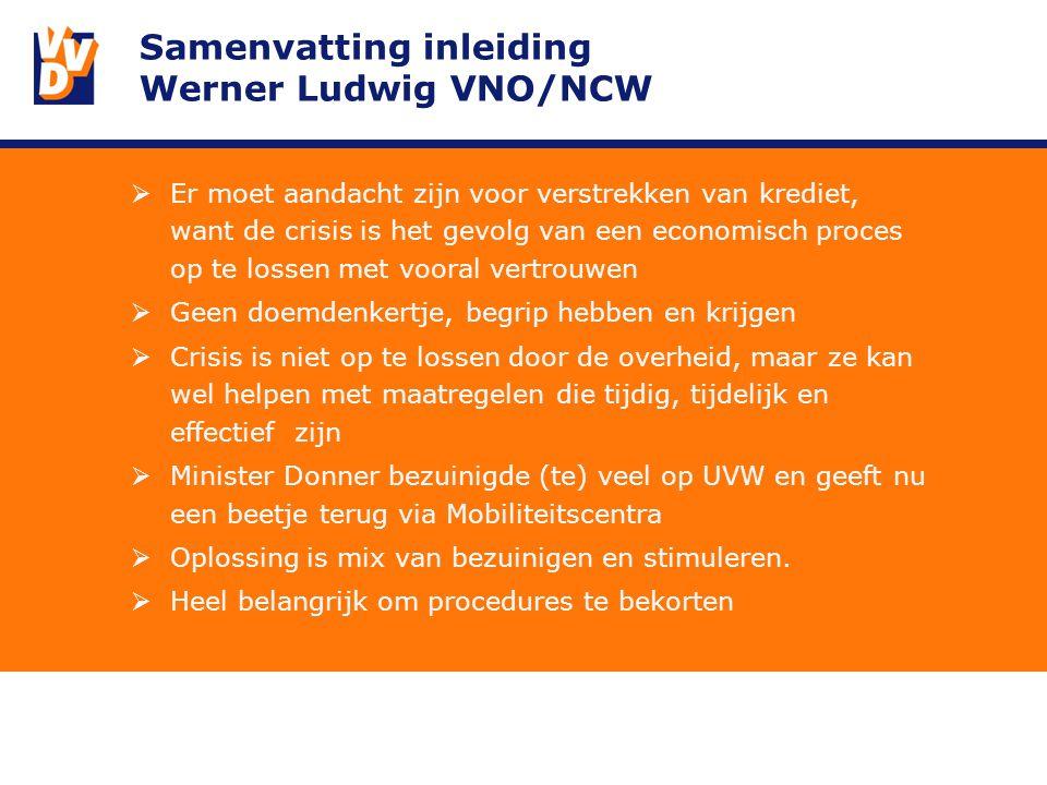 Samenvatting inleiding Werner Ludwig VNO/NCW  Er moet aandacht zijn voor verstrekken van krediet, want de crisis is het gevolg van een economisch proces op te lossen met vooral vertrouwen  Geen doemdenkertje, begrip hebben en krijgen  Crisis is niet op te lossen door de overheid, maar ze kan wel helpen met maatregelen die tijdig, tijdelijk en effectief zijn  Minister Donner bezuinigde (te) veel op UVW en geeft nu een beetje terug via Mobiliteitscentra  Oplossing is mix van bezuinigen en stimuleren.
