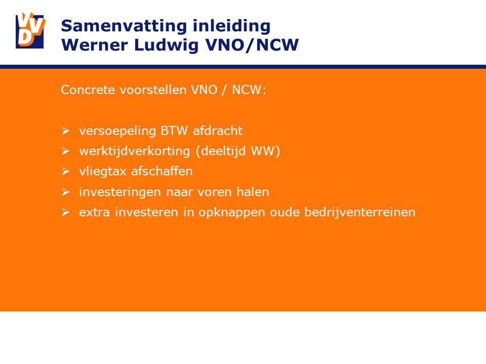 Samenvatting inleiding Werner Ludwig VNO/NCW Concrete voorstellen VNO / NCW:  versoepeling BTW afdracht  werktijdverkorting (deeltijd WW)  vliegtax afschaffen  investeringen naar voren halen  extra investeren in opknappen oude bedrijventerreinen