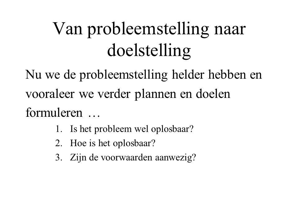 Van probleemstelling naar doelstelling Het gaat om de verbinding tussen beide: Wat moet er finaal bereikt worden (Produkt) en hoe draagt dit dan bij tot de oplossing van het Probleem.