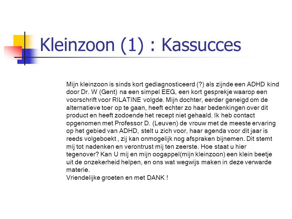 Kleinzoon (1) : Kassucces Mijn kleinzoon is sinds kort gediagnosticeerd (?) als zijnde een ADHD kind door Dr. W (Gent) na een simpel EEG, een kort ges