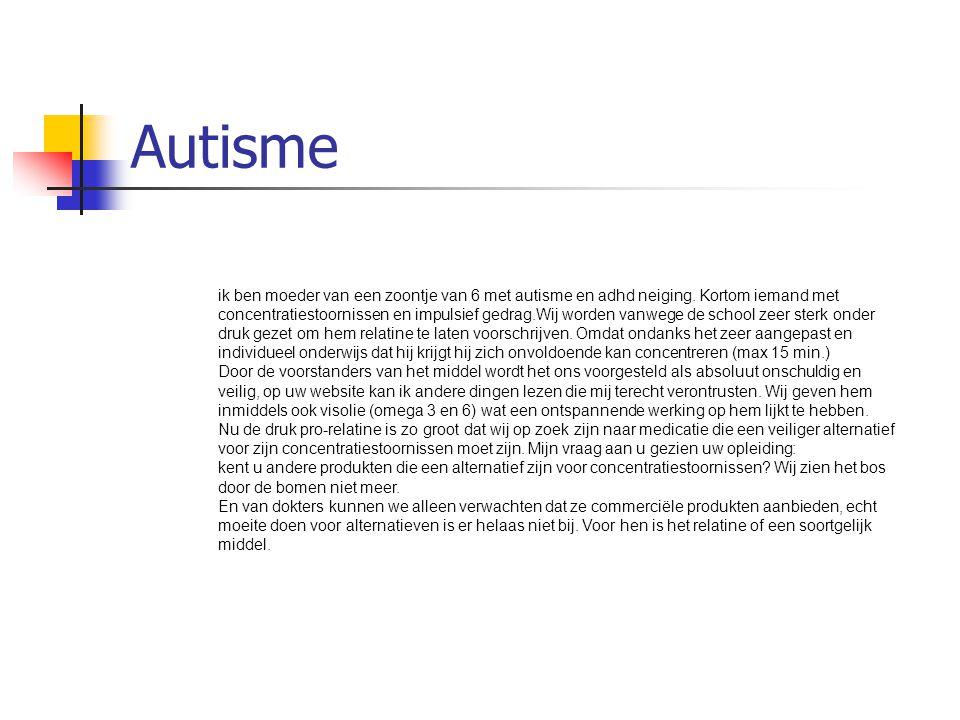 Autisme ik ben moeder van een zoontje van 6 met autisme en adhd neiging. Kortom iemand met concentratiestoornissen en impulsief gedrag.Wij worden vanw