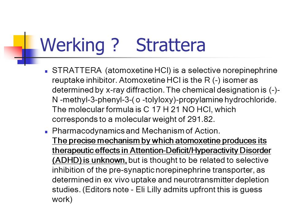 Werking ? Strattera STRATTERA (atomoxetine HCl) is a selective norepinephrine reuptake inhibitor. Atomoxetine HCl is the R (-) isomer as determined by