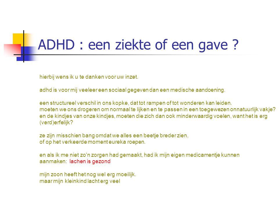ADHD : een ziekte of een gave ? hierbij wens ik u te danken voor uw inzet. adhd is voor mij veeleer een sociaal gegeven dan een medische aandoening. e