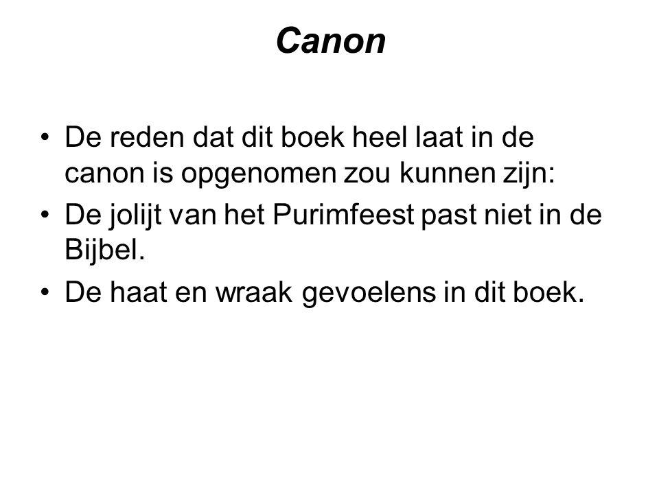 Canon De reden dat dit boek heel laat in de canon is opgenomen zou kunnen zijn: De jolijt van het Purimfeest past niet in de Bijbel. De haat en wraak