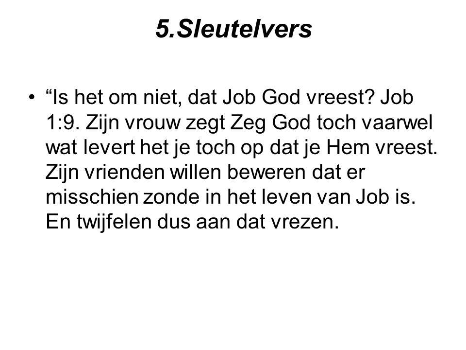 """5.Sleutelvers """"Is het om niet, dat Job God vreest? Job 1:9. Zijn vrouw zegt Zeg God toch vaarwel wat levert het je toch op dat je Hem vreest. Zijn vri"""