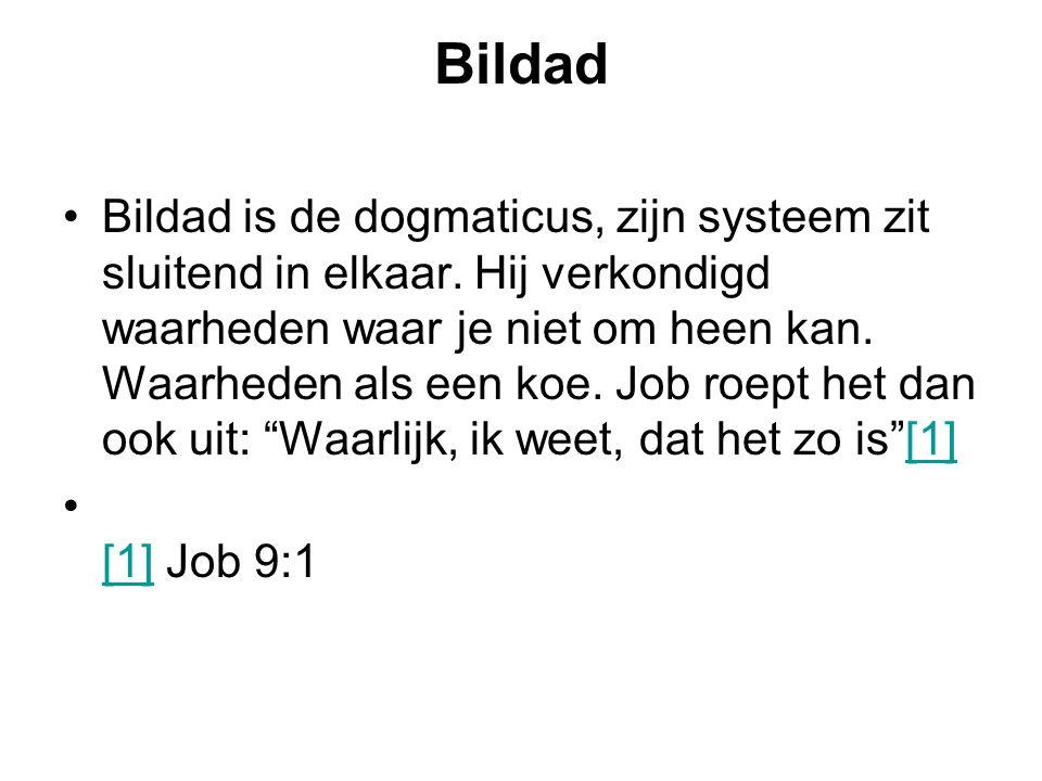 Bildad Bildad is de dogmaticus, zijn systeem zit sluitend in elkaar. Hij verkondigd waarheden waar je niet om heen kan. Waarheden als een koe. Job roe