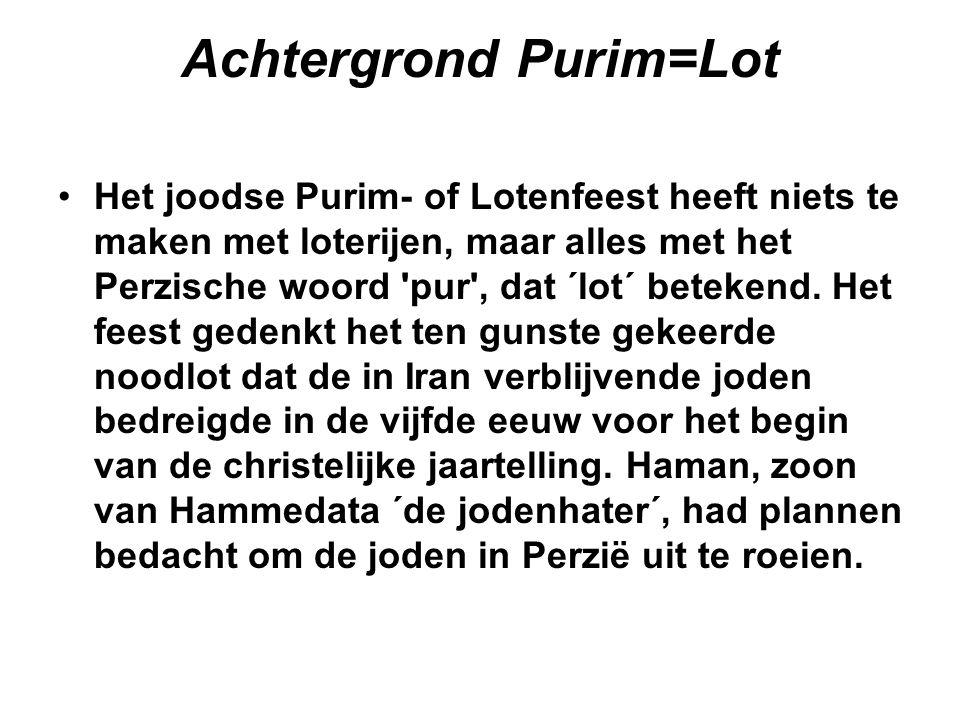 Achtergrond Purim=Lot Het joodse Purim- of Lotenfeest heeft niets te maken met loterijen, maar alles met het Perzische woord 'pur', dat ´lot´ betekend