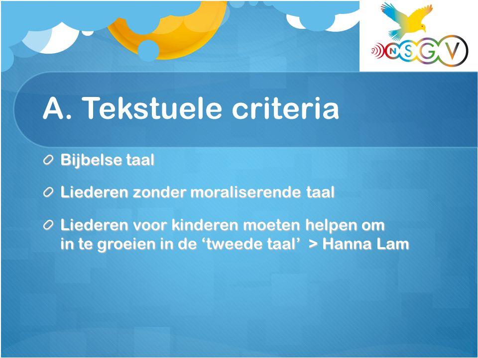 A. Tekstuele criteria Bijbelse taal Liederen zonder moraliserende taal Liederen voor kinderen moeten helpen om in te groeien in de 'tweede taal' > Han