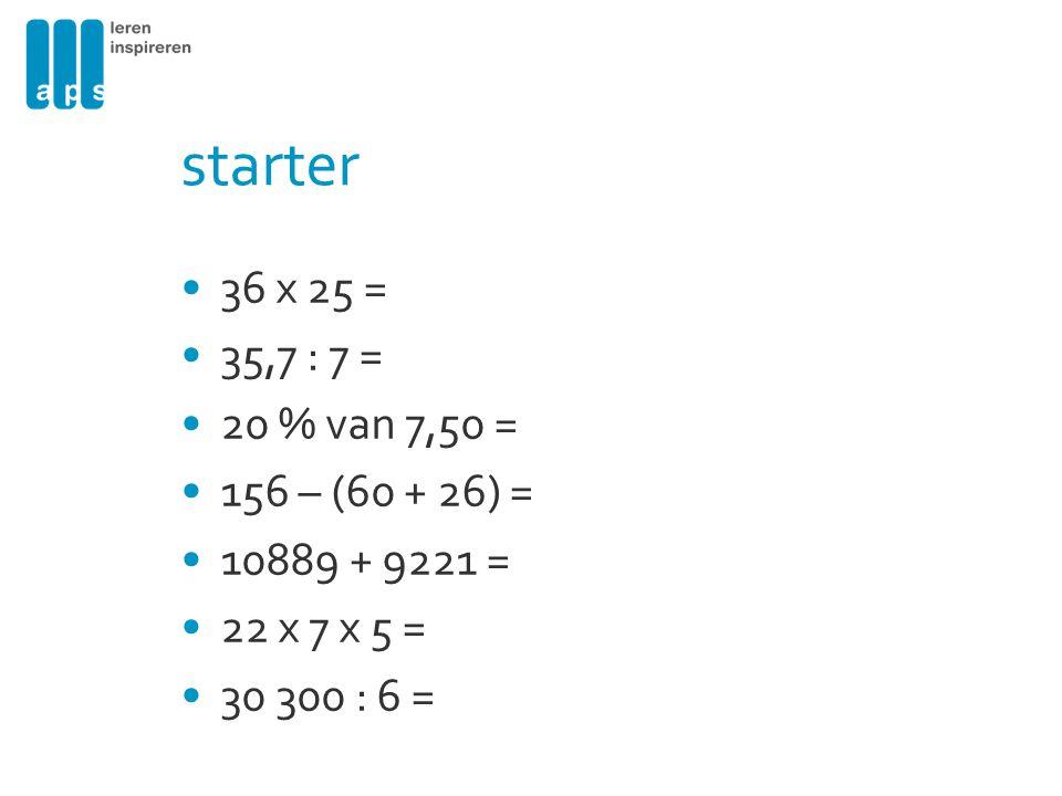 starter 36 x 25 = 35,7 : 7 = 20 % van 7,50 = 156 – (60 + 26) = 10889 + 9221 = 22 x 7 x 5 = 30 300 : 6 =