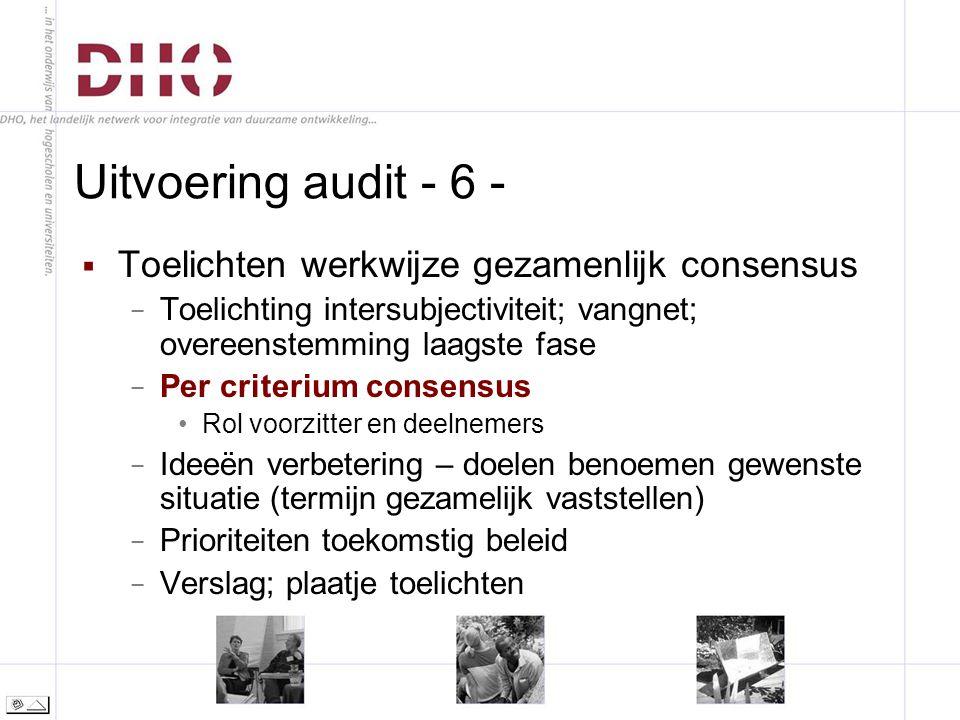 Uitvoering audit - 6 -  Toelichten werkwijze gezamenlijk consensus − Toelichting intersubjectiviteit; vangnet; overeenstemming laagste fase − Per criterium consensus Rol voorzitter en deelnemers − Ideeën verbetering – doelen benoemen gewenste situatie (termijn gezamelijk vaststellen) − Prioriteiten toekomstig beleid − Verslag; plaatje toelichten