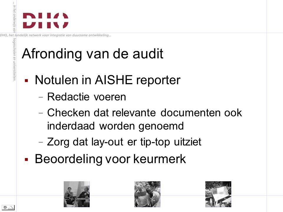 Afronding van de audit  Notulen in AISHE reporter − Redactie voeren − Checken dat relevante documenten ook inderdaad worden genoemd − Zorg dat lay-out er tip-top uitziet  Beoordeling voor keurmerk