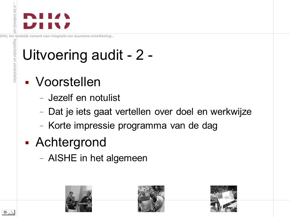 Uitvoering audit - 2 -  Voorstellen − Jezelf en notulist − Dat je iets gaat vertellen over doel en werkwijze − Korte impressie programma van de dag  Achtergrond − AISHE in het algemeen