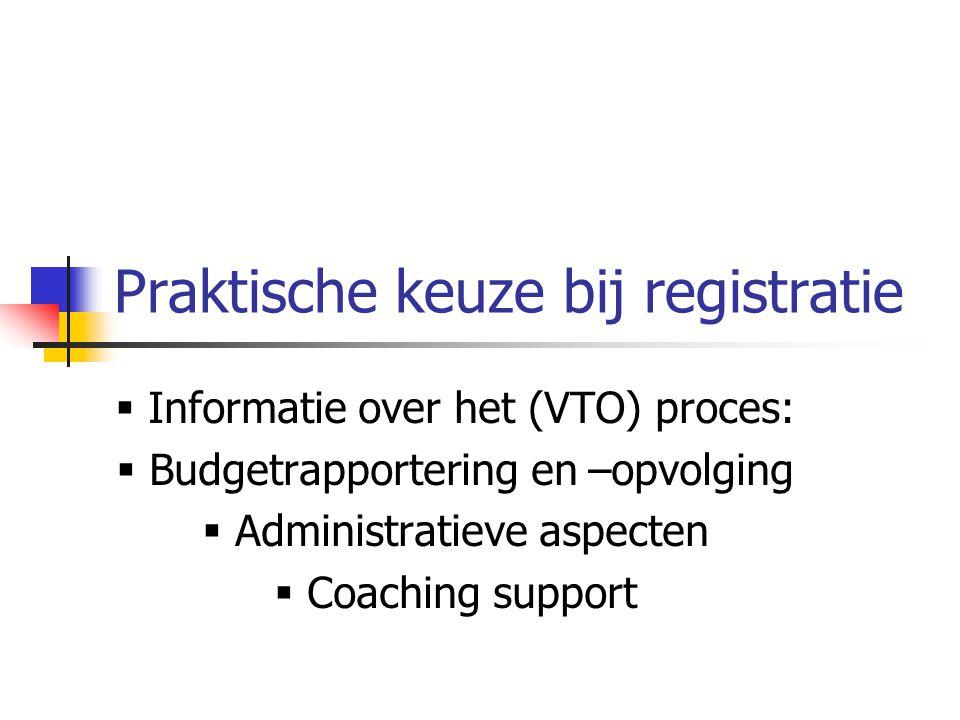 Praktische keuze bij registratie  Informatie over het (VTO) proces:  Budgetrapportering en –opvolging  Administratieve aspecten  Coaching support
