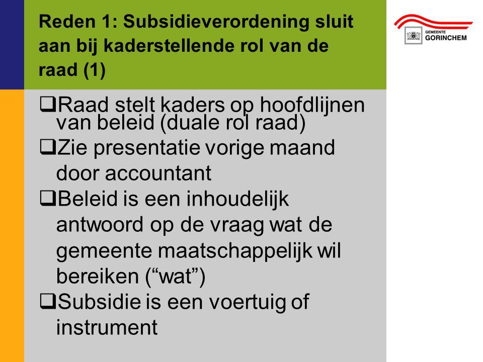 Reden 1: Subsidieverordening sluit aan bij kaderstellende rol van de raad (1)  Raad stelt kaders op hoofdlijnen van beleid (duale rol raad)  Zie pre