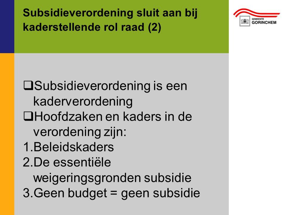 Subsidieverordening sluit aan bij kaderstellende rol raad (2)  Subsidieverordening is een kaderverordening  Hoofdzaken en kaders in de verordening zijn: 1.Beleidskaders 2.De essentiële weigeringsgronden subsidie 3.Geen budget = geen subsidie