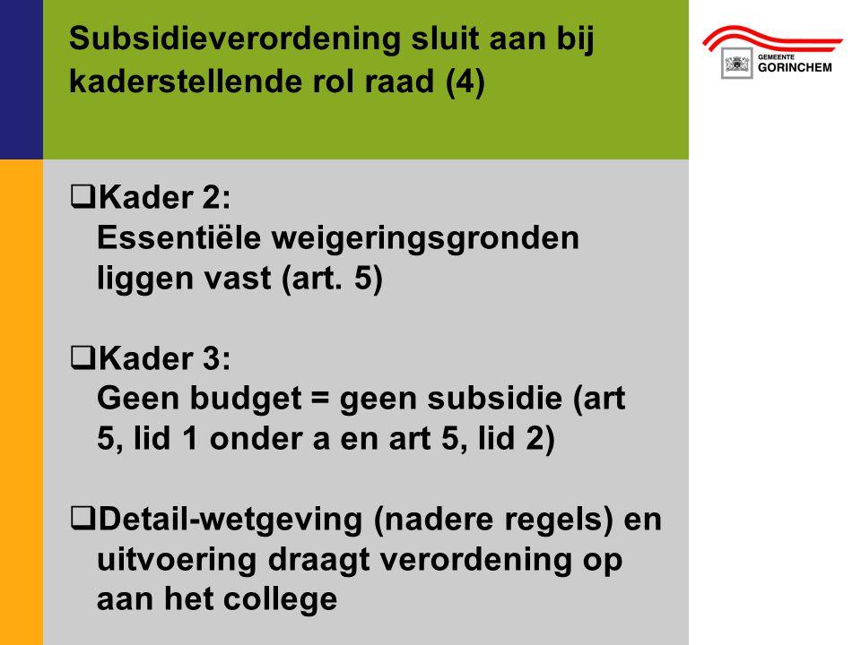 Subsidieverordening sluit aan bij kaderstellende rol raad (4)  Kader 2: Essentiële weigeringsgronden liggen vast (art. 5)  Kader 3: Geen budget = ge
