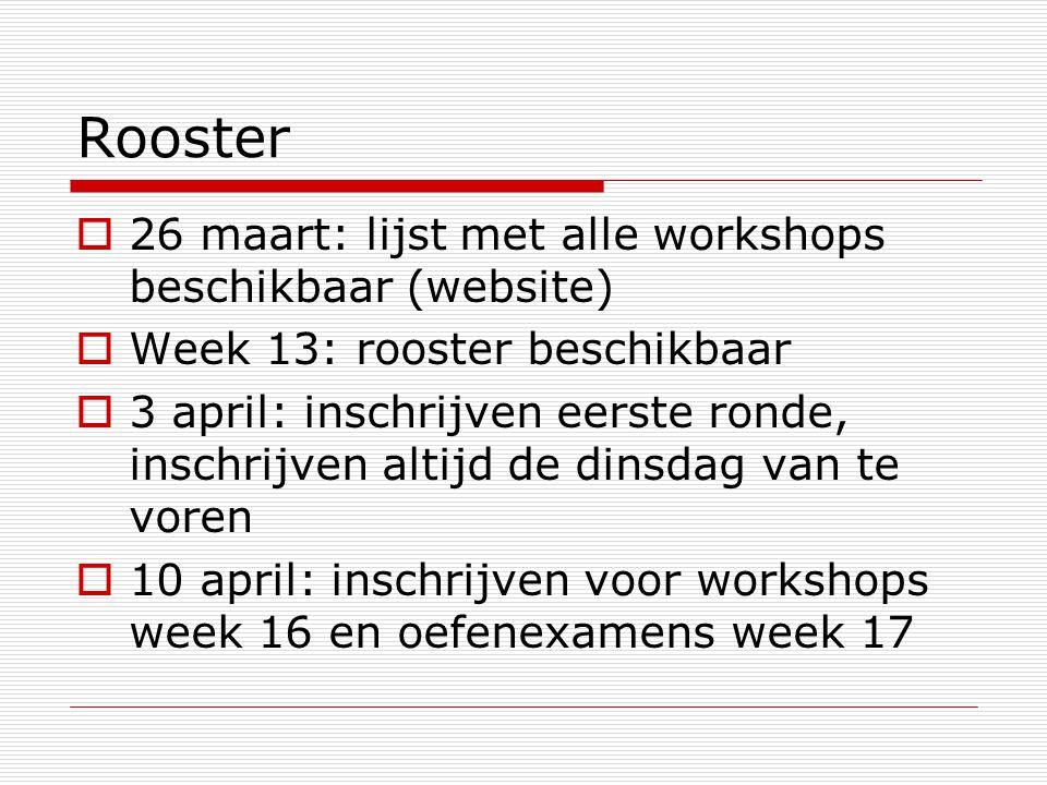 Rooster  26 maart: lijst met alle workshops beschikbaar (website)  Week 13: rooster beschikbaar  3 april: inschrijven eerste ronde, inschrijven altijd de dinsdag van te voren  10 april: inschrijven voor workshops week 16 en oefenexamens week 17
