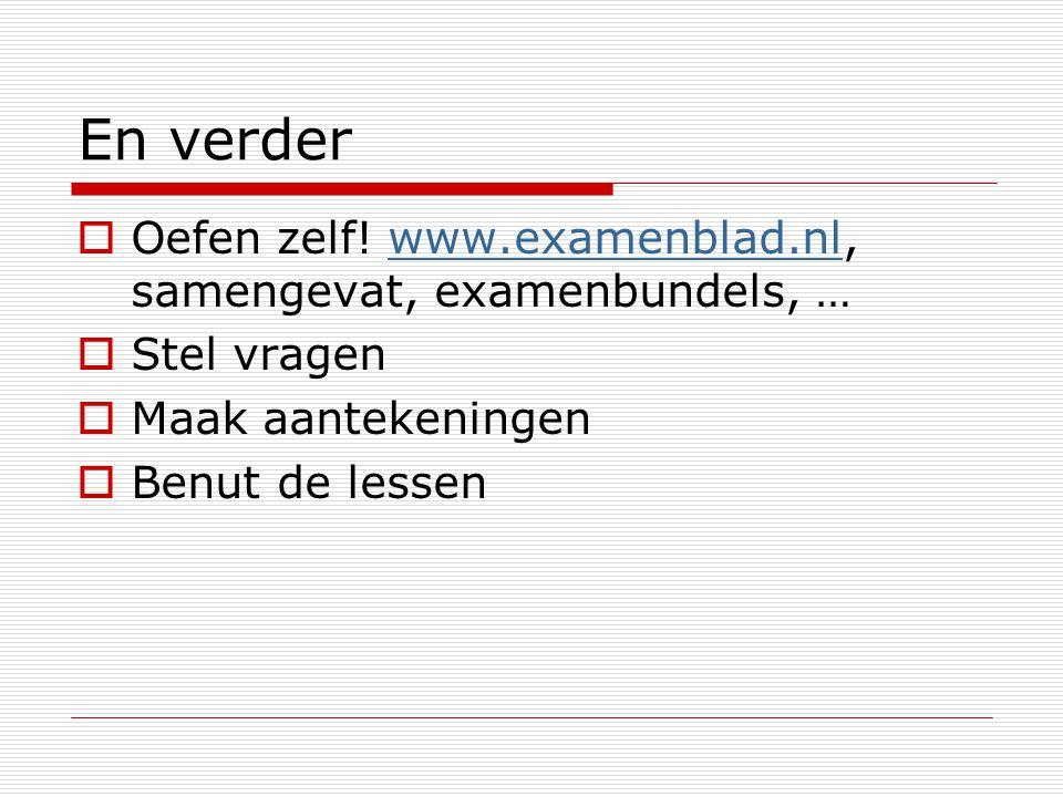 En verder  Oefen zelf! www.examenblad.nl, samengevat, examenbundels, …www.examenblad.nl  Stel vragen  Maak aantekeningen  Benut de lessen
