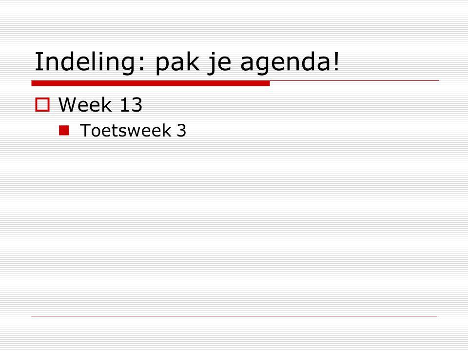 Indeling: pak je agenda!  Week 13 Toetsweek 3