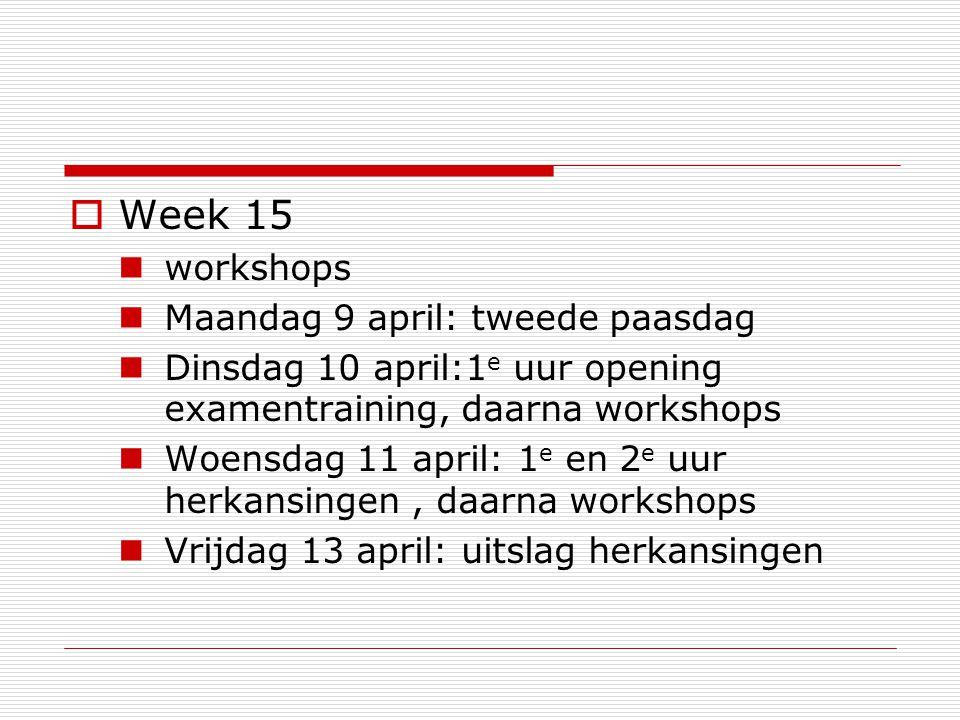  Week 15 workshops Maandag 9 april: tweede paasdag Dinsdag 10 april:1 e uur opening examentraining, daarna workshops Woensdag 11 april: 1 e en 2 e uur herkansingen, daarna workshops Vrijdag 13 april: uitslag herkansingen