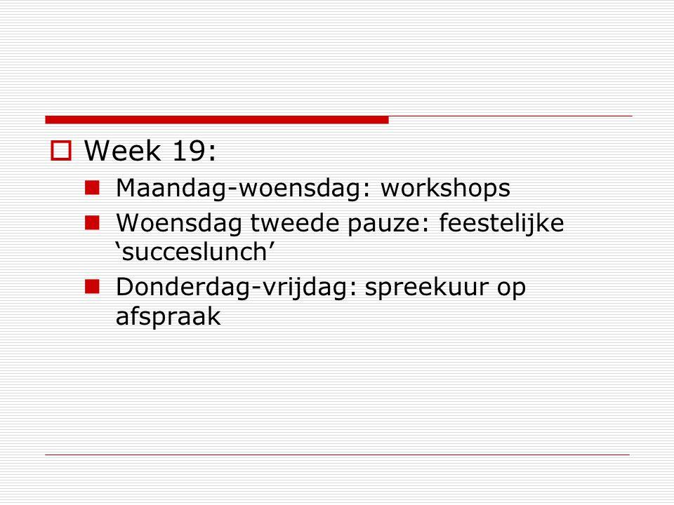  Week 19: Maandag-woensdag: workshops Woensdag tweede pauze: feestelijke 'succeslunch' Donderdag-vrijdag: spreekuur op afspraak