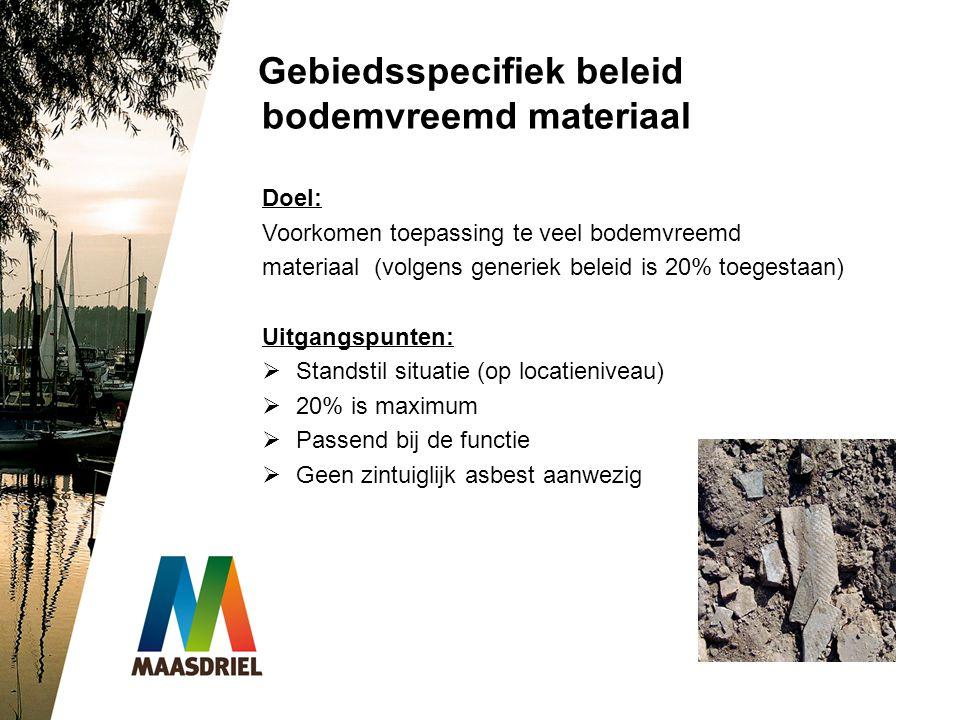 Gebiedsspecifiek beleid bodemvreemd materiaal Doel: Voorkomen toepassing te veel bodemvreemd materiaal (volgens generiek beleid is 20% toegestaan) Uit