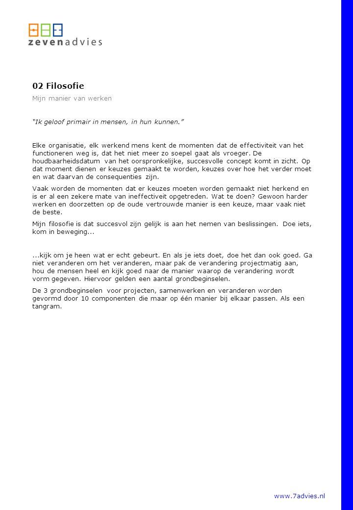 www.7advies.nl 02 Filosofie (vervolg) Mijn manier van werken Tangram 01 Projecten Voor de inrichting en succsvolle afronding van projecten wordt de relatieve bijdrage tot succes voor 40% gevormd door Specificatie vooraf, voor 40% om de invloeden op deze specificatie continu te Managen en 20% door de gevolgde project Procedures Tangram 02 Samenwerken De relatieve bijdrage tot het succes van samenwerken wordt voor 50% gevormd door de Mensen die zich inzetten voor de job, 25% door de Middelen die tot hun beschikking staan en 25% door de gebruikte Methode van werken.