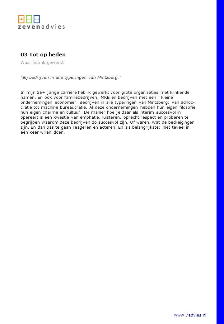 www.7advies.nl 03 Tot op heden Waar heb ik gewerkt Bij bedrijven in alle typeringen van Mintzberg. In mijn 25+ jarige carrière heb ik gewerkt voor grote organisaties met klinkende namen.