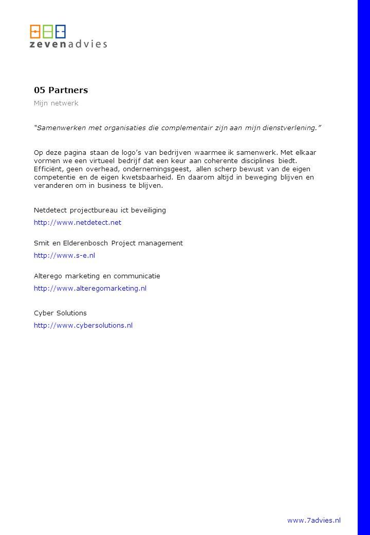 www.7advies.nl 05 Partners Mijn netwerk Samenwerken met organisaties die complementair zijn aan mijn dienstverlening. Op deze pagina staan de logo's van bedrijven waarmee ik samenwerk.