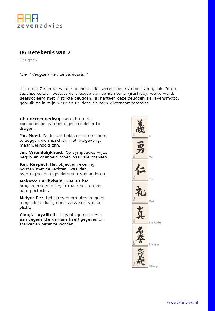 www.7advies.nl 06 Betekenis van 7 Deugden De 7 deugden van de samourai. Het getal 7 is in de westerse christelijke wereld een symbool van geluk.