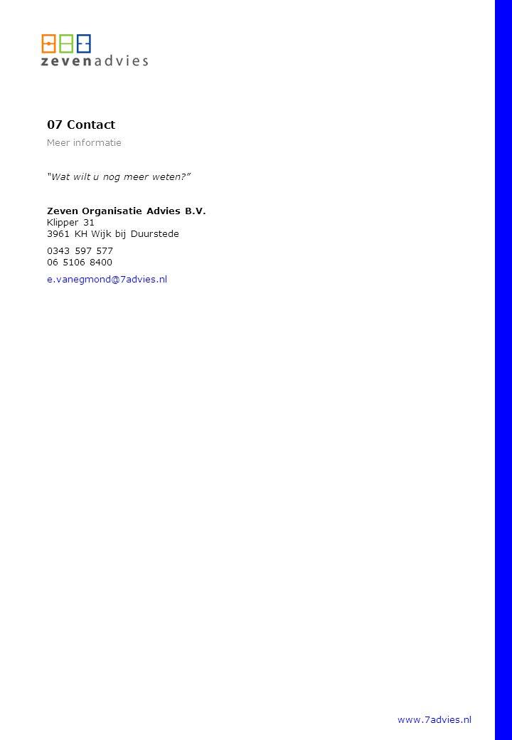 """www.7advies.nl 07 Contact Meer informatie """"Wat wilt u nog meer weten?"""" Zeven Organisatie Advies B.V. Klipper 31 3961 KH Wijk bij Duurstede 0343 597 57"""