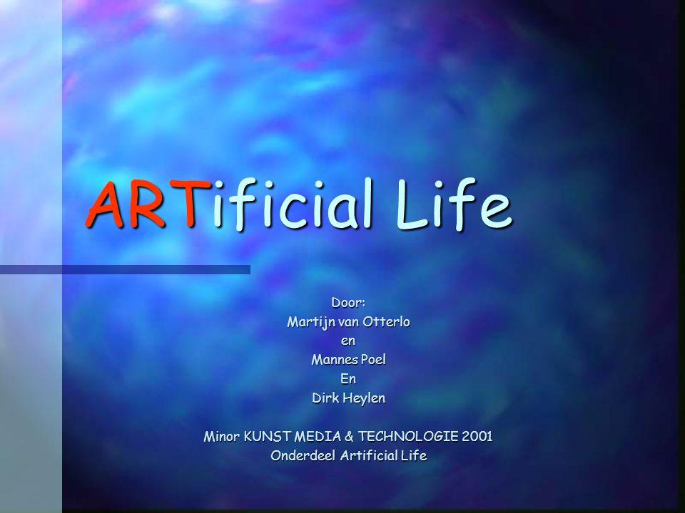 ARTificial Life Door: Martijn van Otterlo en Mannes Poel En Dirk Heylen Minor KUNST MEDIA & TECHNOLOGIE 2001 Onderdeel Artificial Life