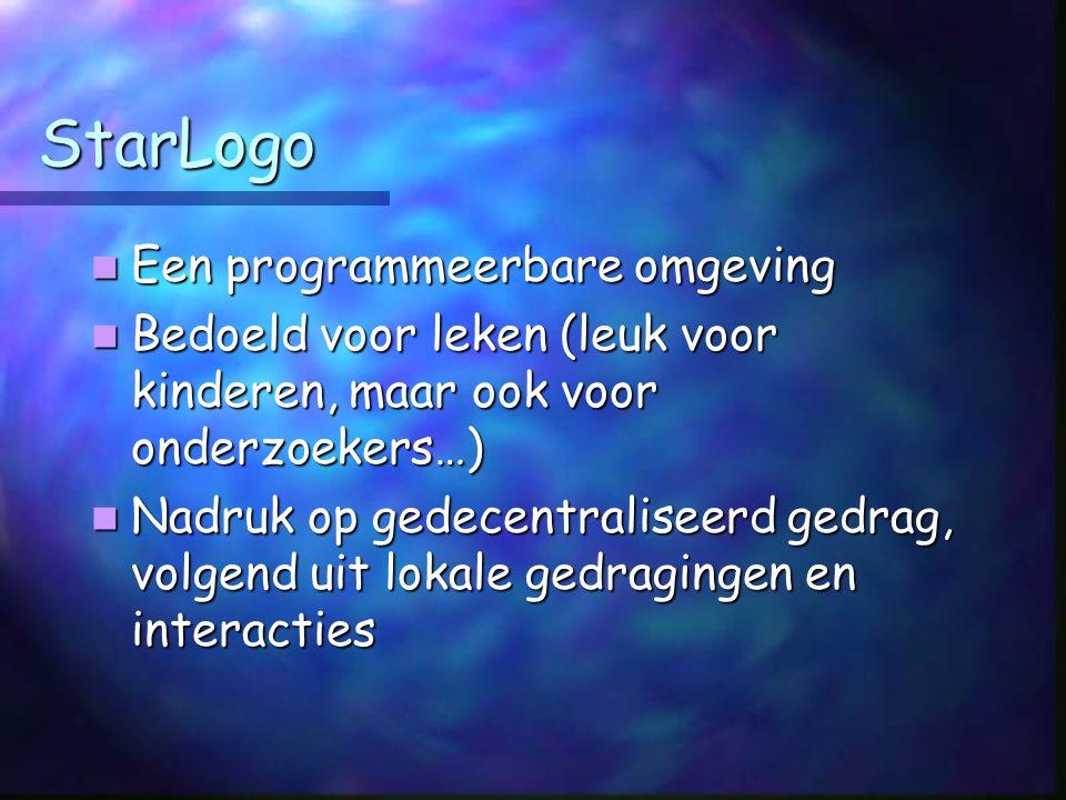StarLogo Een programmeerbare omgeving Een programmeerbare omgeving Bedoeld voor leken (leuk voor kinderen, maar ook voor onderzoekers…) Bedoeld voor leken (leuk voor kinderen, maar ook voor onderzoekers…) Nadruk op gedecentraliseerd gedrag, volgend uit lokale gedragingen en interacties Nadruk op gedecentraliseerd gedrag, volgend uit lokale gedragingen en interacties