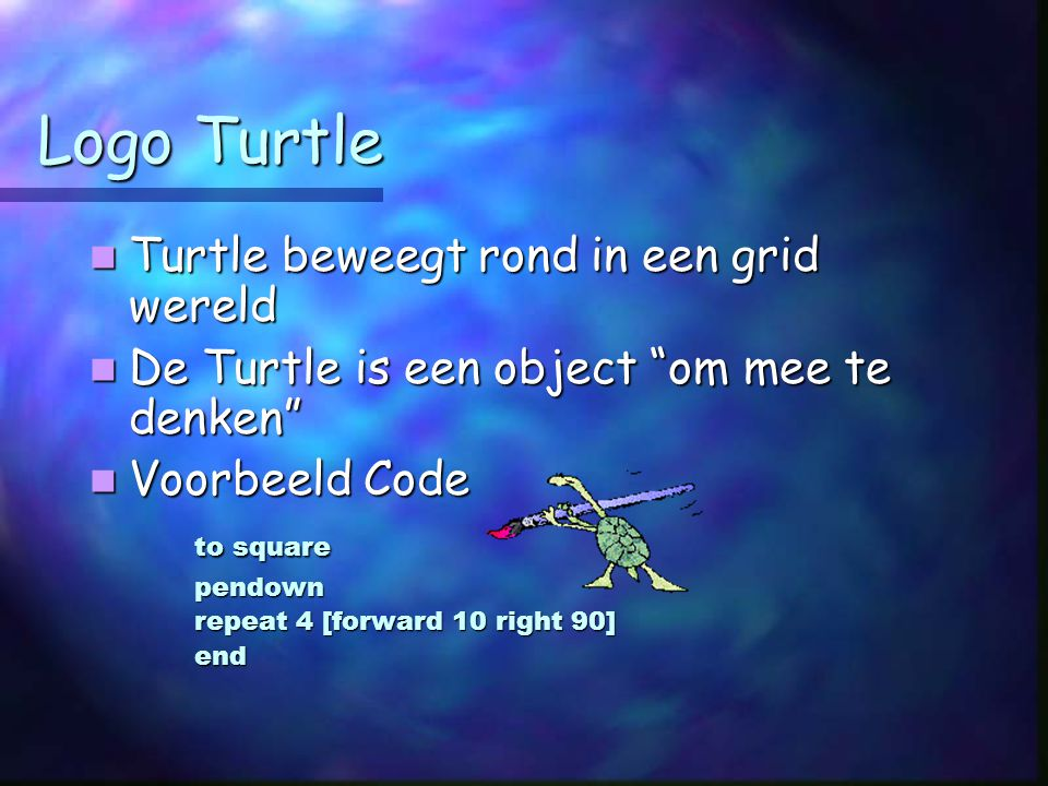 Logo Turtle Turtle beweegt rond in een grid wereld Turtle beweegt rond in een grid wereld De Turtle is een object om mee te denken De Turtle is een object om mee te denken Voorbeeld Code Voorbeeld Code to square pendown repeat 4 [forward 10 right 90] end