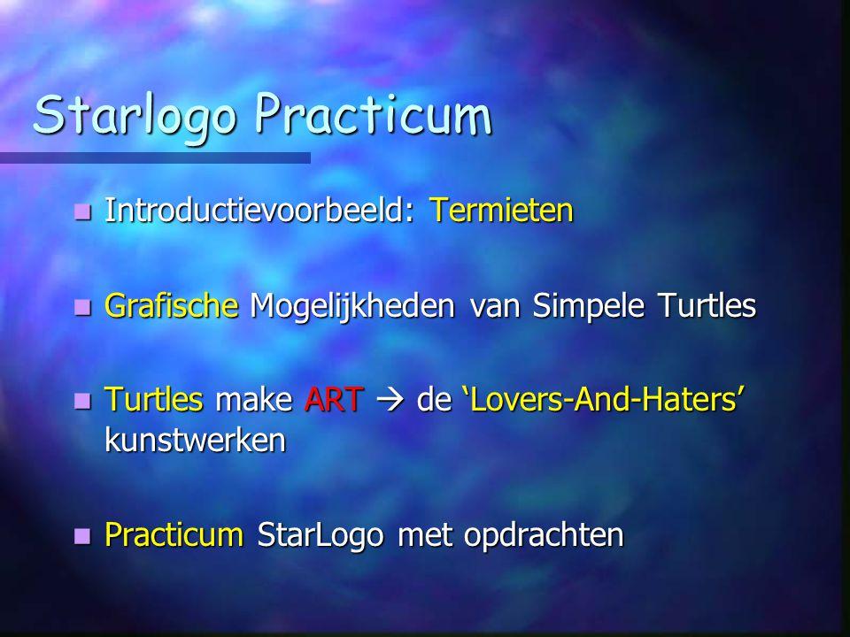Starlogo Practicum Introductievoorbeeld: Termieten Introductievoorbeeld: Termieten Grafische Mogelijkheden van Simpele Turtles Grafische Mogelijkheden van Simpele Turtles Turtles make ART  de 'Lovers-And-Haters' kunstwerken Turtles make ART  de 'Lovers-And-Haters' kunstwerken Practicum StarLogo met opdrachten Practicum StarLogo met opdrachten