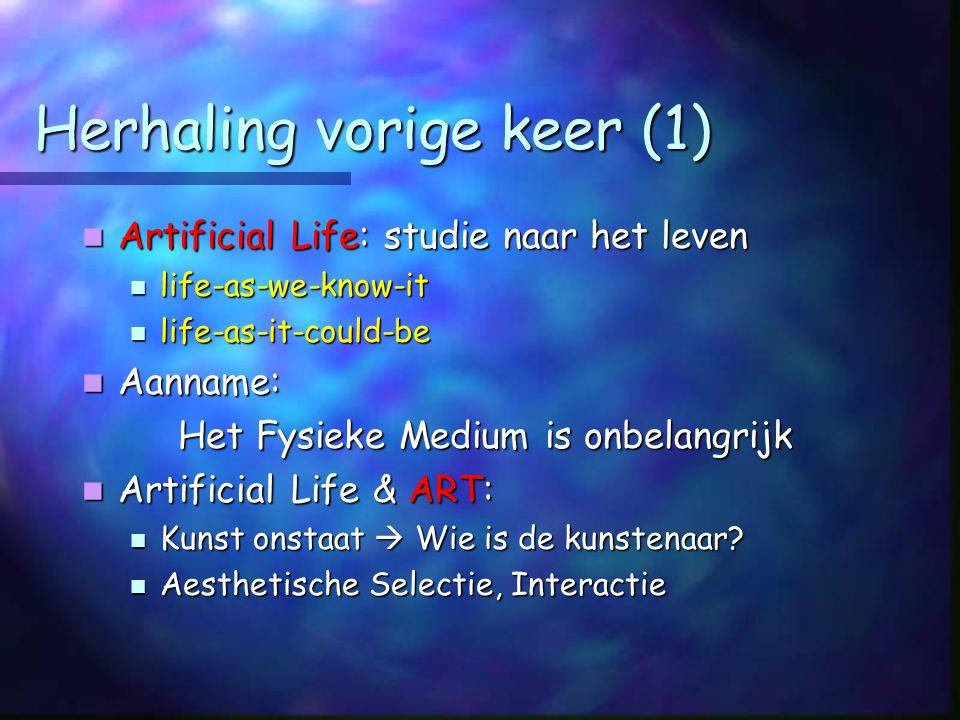 Herhaling vorige keer (1) Artificial Life: studie naar het leven Artificial Life: studie naar het leven life-as-we-know-it life-as-we-know-it life-as-it-could-be life-as-it-could-be Aanname: Aanname: Het Fysieke Medium is onbelangrijk Artificial Life & ART: Artificial Life & ART: Kunst onstaat  Wie is de kunstenaar.
