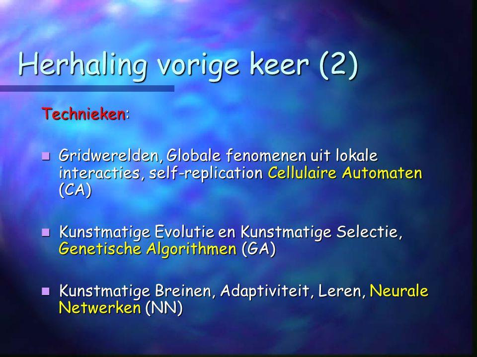 Herhaling vorige keer (2) Technieken: Gridwerelden, Globale fenomenen uit lokale interacties, self-replication Cellulaire Automaten (CA) Gridwerelden, Globale fenomenen uit lokale interacties, self-replication Cellulaire Automaten (CA) Kunstmatige Evolutie en Kunstmatige Selectie, Genetische Algorithmen (GA) Kunstmatige Evolutie en Kunstmatige Selectie, Genetische Algorithmen (GA) Kunstmatige Breinen, Adaptiviteit, Leren, Neurale Netwerken (NN) Kunstmatige Breinen, Adaptiviteit, Leren, Neurale Netwerken (NN)
