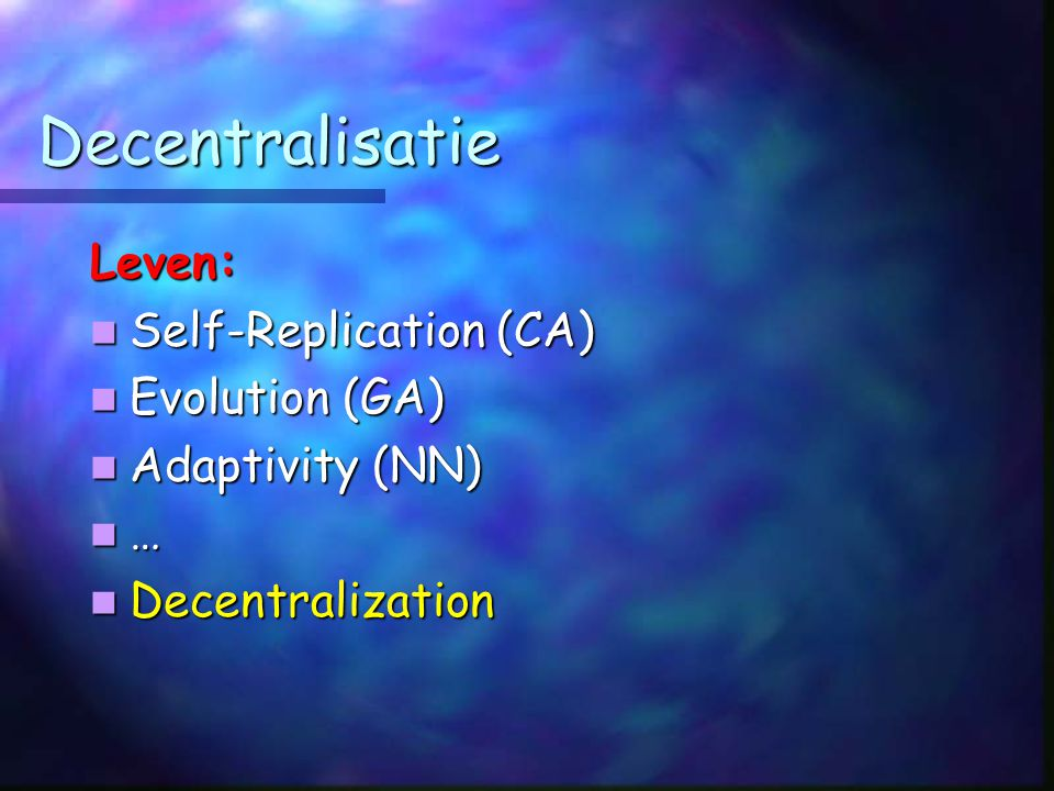 Decentralisatie Leven: Self-Replication (CA) Self-Replication (CA) Evolution (GA) Evolution (GA) Adaptivity (NN) Adaptivity (NN) … Decentralization Decentralization