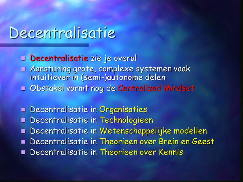 Decentralisatie Decentralisatie zie je overal Decentralisatie zie je overal Aansturing grote, complexe systemen vaak intuitiever in (semi-)autonome delen Aansturing grote, complexe systemen vaak intuitiever in (semi-)autonome delen Obstakel vormt nog de Centralized Mindset Obstakel vormt nog de Centralized Mindset Decentralisatie in Organisaties Decentralisatie in Organisaties Decentralisatie in Technologieen Decentralisatie in Technologieen Decentralisatie in Wetenschappelijke modellen Decentralisatie in Wetenschappelijke modellen Decentralisatie in Theorieen over Brein en Geest Decentralisatie in Theorieen over Brein en Geest Decentralisatie in Theorieen over Kennis Decentralisatie in Theorieen over Kennis