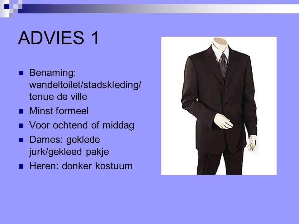 ADVIES 1 Benaming: wandeltoilet/stadskleding/ tenue de ville Minst formeel Voor ochtend of middag Dames: geklede jurk/gekleed pakje Heren: donker kost
