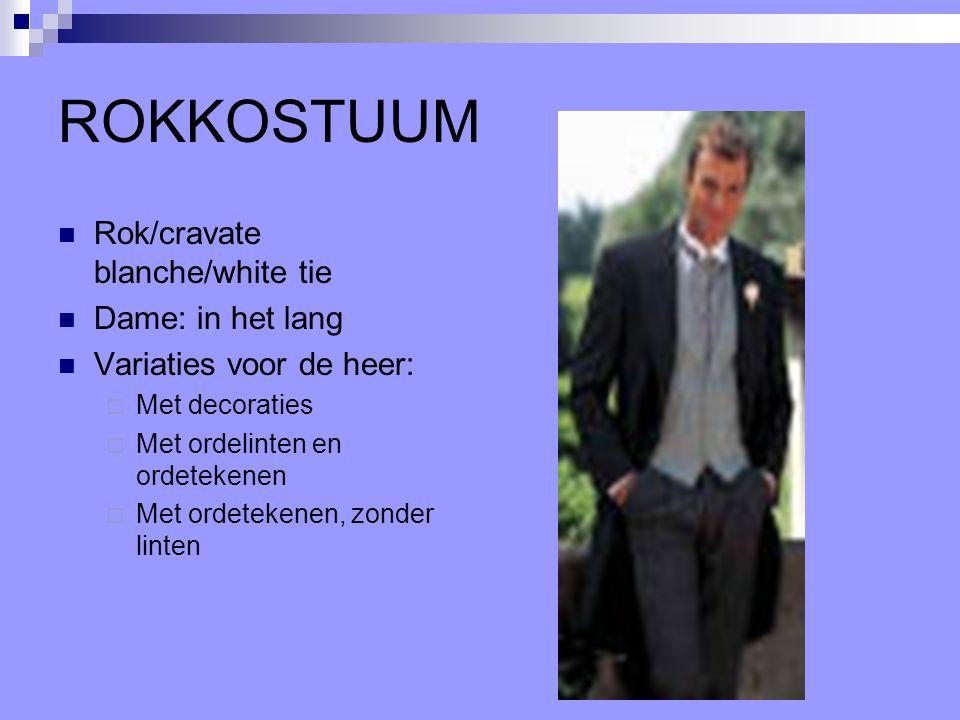 ROKKOSTUUM Rok/cravate blanche/white tie Dame: in het lang Variaties voor de heer:  Met decoraties  Met ordelinten en ordetekenen  Met ordetekenen,