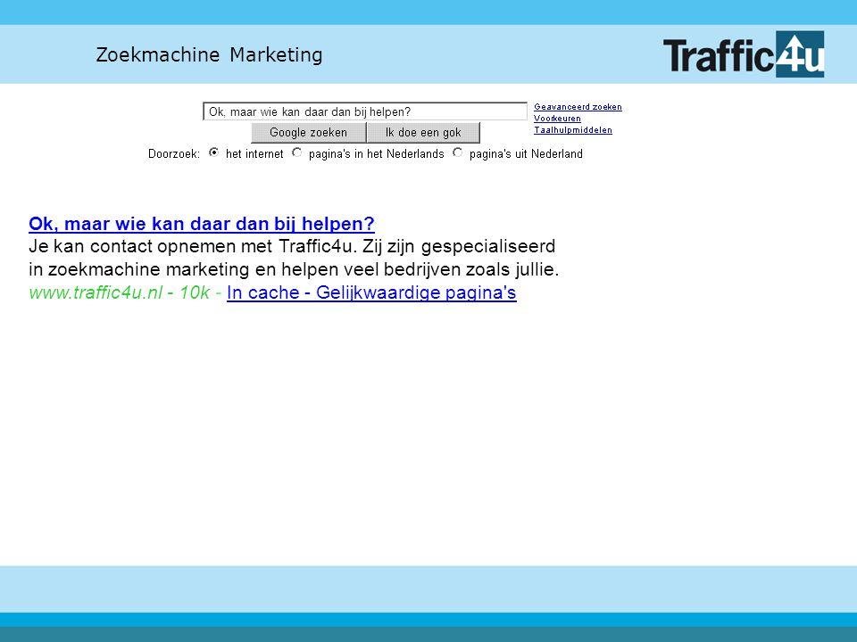 Zoekmachine Marketing Ok, maar wie kan daar dan bij helpen? Ok, maar wie kan daar dan bij helpen? Je kan contact opnemen met Traffic4u. Zij zijn gespe